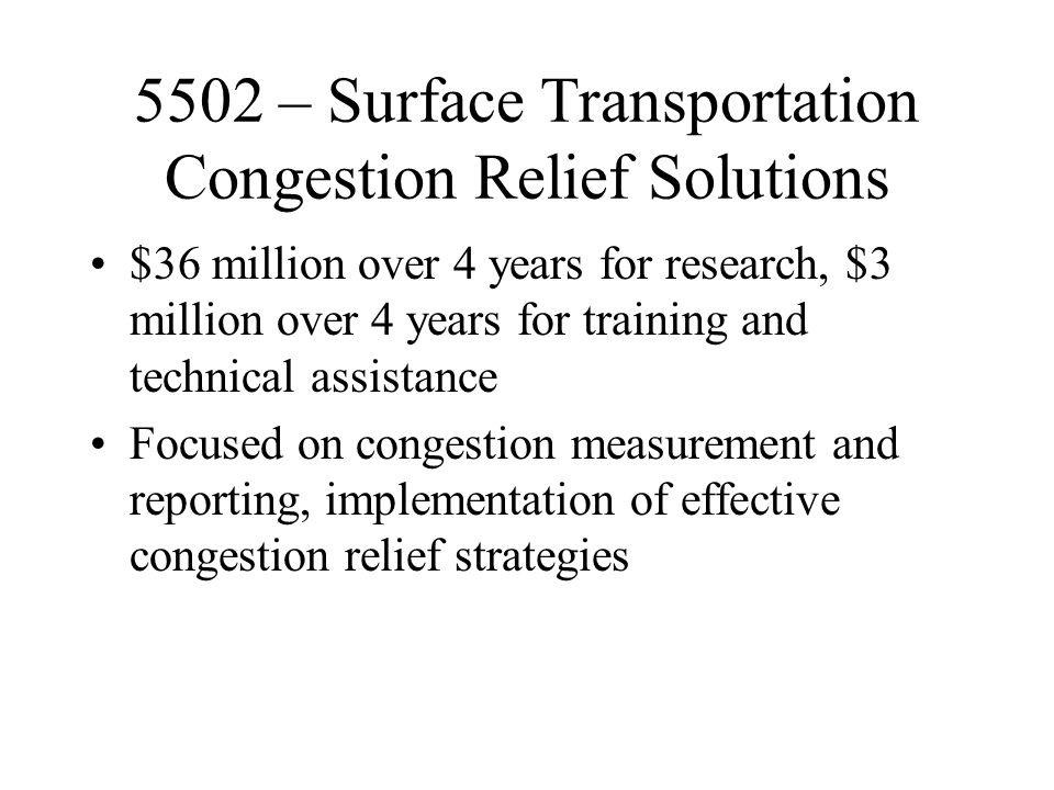 5502 – Surface Transportation Congestion Relief Solutions $36 million over 4 years for research, $3 million over 4 years for training and technical assistance Focused on congestion measurement and reporting, implementation of effective congestion relief strategies