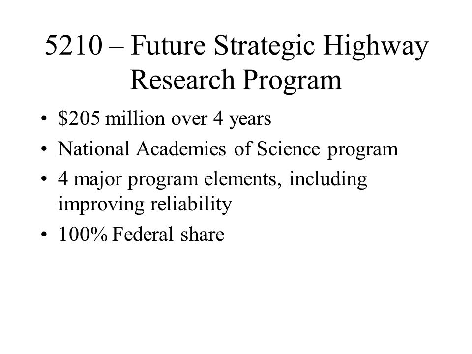 5210 – Future Strategic Highway Research Program $205 million over 4 years National Academies of Science program 4 major program elements, including improving reliability 100% Federal share