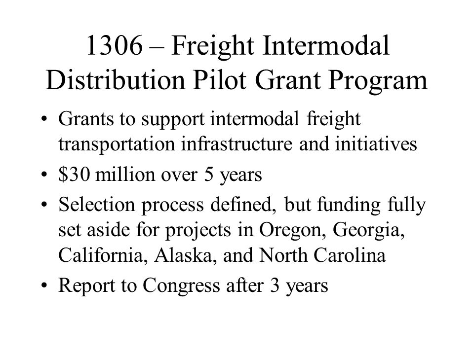 1306 – Freight Intermodal Distribution Pilot Grant Program Grants to support intermodal freight transportation infrastructure and initiatives $30 million over 5 years Selection process defined, but funding fully set aside for projects in Oregon, Georgia, California, Alaska, and North Carolina Report to Congress after 3 years