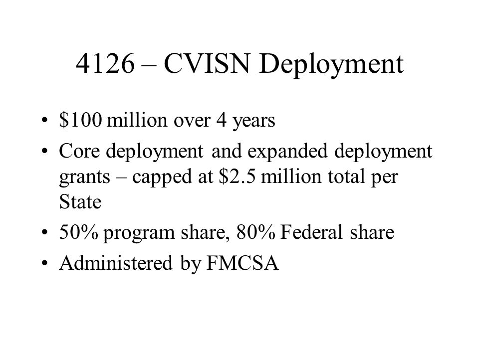 4126 – CVISN Deployment $100 million over 4 years Core deployment and expanded deployment grants – capped at $2.5 million total per State 50% program share, 80% Federal share Administered by FMCSA