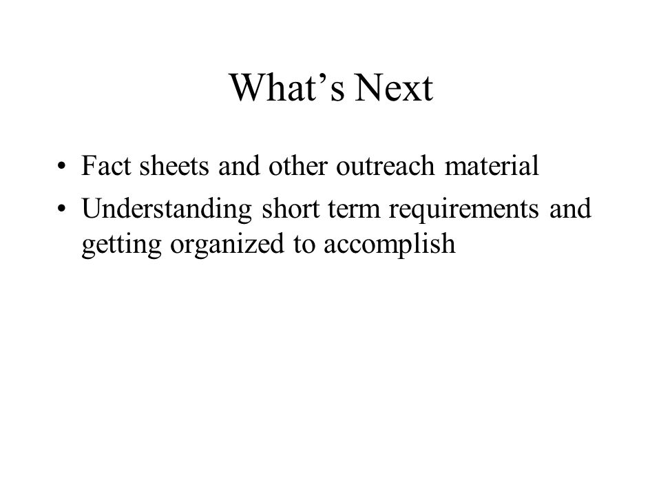 What's Next Fact sheets and other outreach material Understanding short term requirements and getting organized to accomplish
