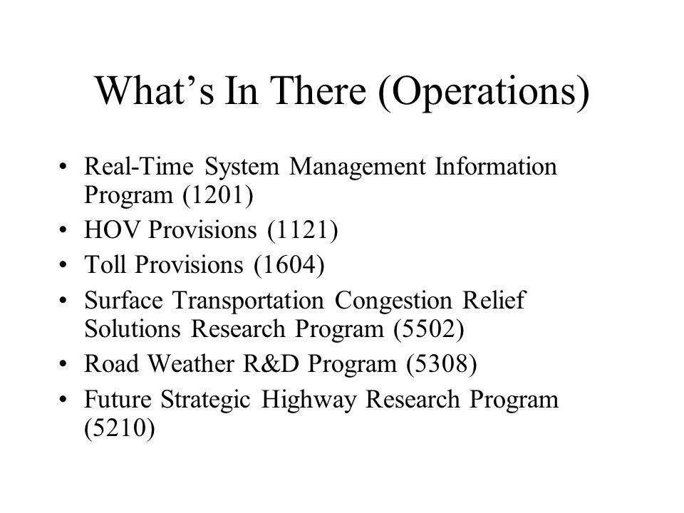 What's In There (Operations) Real-Time System Management Information Program (1201) HOV Provisions (1121) Toll Provisions (1604) Surface Transportation Congestion Relief Solutions Research Program (5502) Road Weather R&D Program (5308) Future Strategic Highway Research Program (5210)
