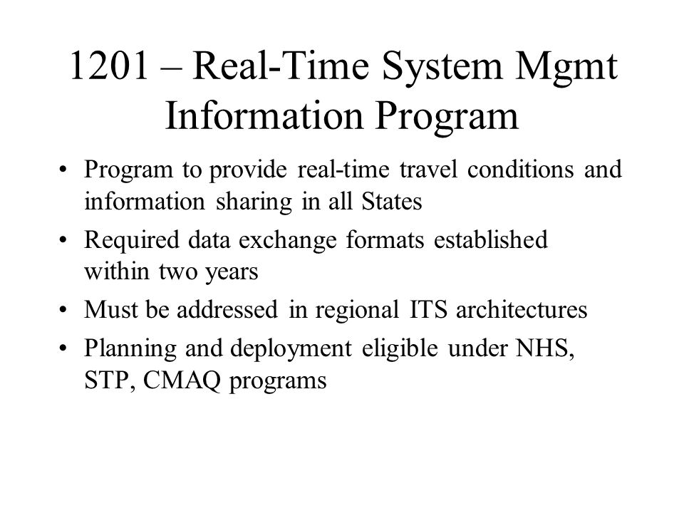 1201 – Real-Time System Mgmt Information Program Program to provide real-time travel conditions and information sharing in all States Required data exchange formats established within two years Must be addressed in regional ITS architectures Planning and deployment eligible under NHS, STP, CMAQ programs