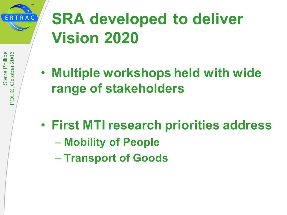 ™ Steve Phillips POLIS, October 2006 SRA developed to deliver Vision 2020 Multiple workshops held with wide range of stakeholders First MTI research priorities address –Mobility of People –Transport of Goods