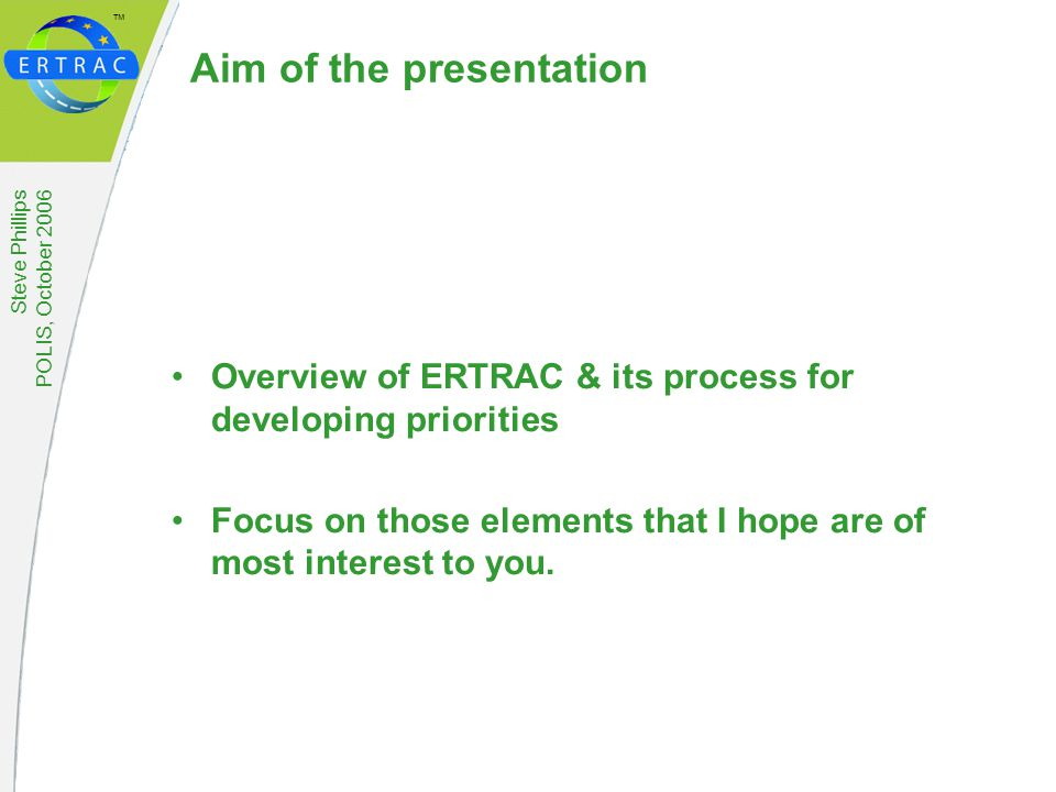 ™ Steve Phillips POLIS, October 2006 Aim of the presentation Overview of ERTRAC & its process for developing priorities Focus on those elements that I hope are of most interest to you.