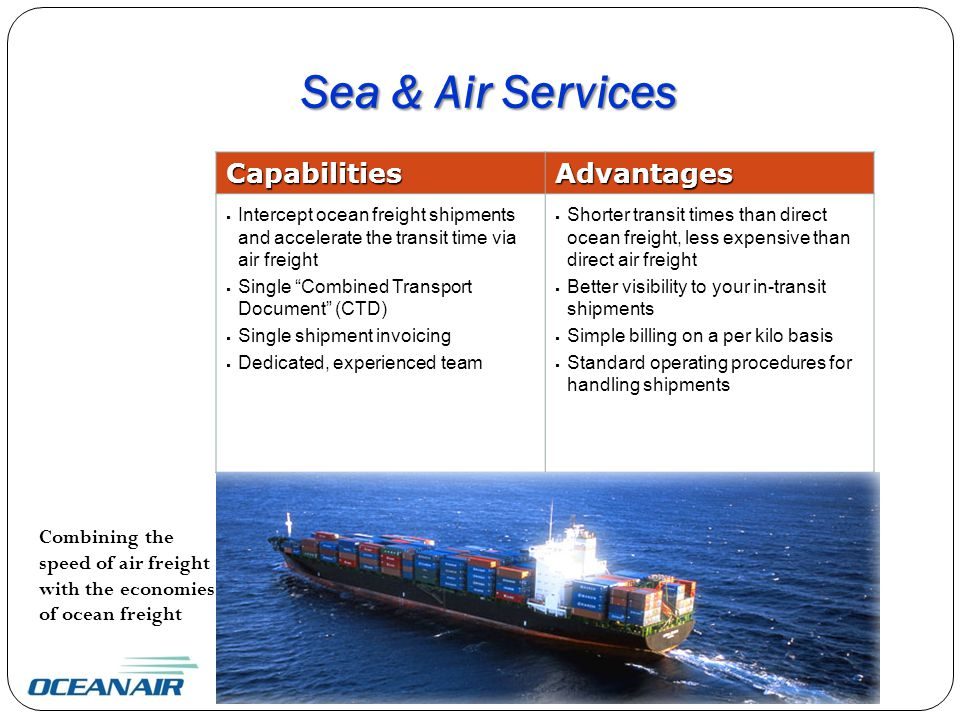 Combining the speed of air freight with the economies of ocean freight Sea & Air Services CapabilitiesAdvantages  Intercept ocean freight shipments and accelerate the transit time via air freight  Single Combined Transport Document (CTD)  Single shipment invoicing  Dedicated, experienced team  Shorter transit times than direct ocean freight, less expensive than direct air freight  Better visibility to your in-transit shipments  Simple billing on a per kilo basis  Standard operating procedures for handling shipments