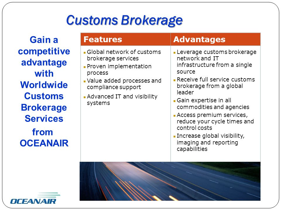 Customs Brokerage Gain a competitive advantage with Worldwide Customs Brokerage Services from OCEANAIR FeaturesAdvantages Global network of customs brokerage services Proven implementation process Value added processes and compliance support Advanced IT and visibility systems Leverage customs brokerage network and IT infrastructure from a single source Receive full service customs brokerage from a global leader Gain expertise in all commodities and agencies Access premium services, reduce your cycle times and control costs Increase global visibility, imaging and reporting capabilities