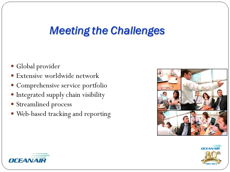 Meeting the Challenges Global provider Extensive worldwide network Comprehensive service portfolio Integrated supply chain visibility Streamlined process Web-based tracking and reporting