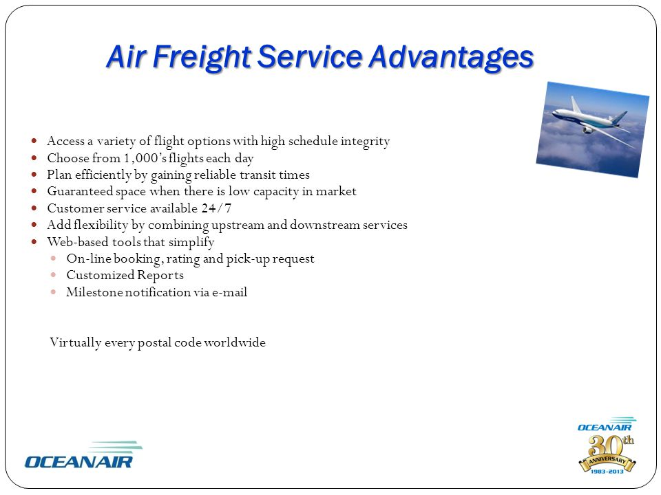 Air Freight Service Advantages Access a variety of flight options with high schedule integrity Choose from 1,000's flights each day Plan efficiently by gaining reliable transit times Guaranteed space when there is low capacity in market Customer service available 24/7 Add flexibility by combining upstream and downstream services Web-based tools that simplify On-line booking, rating and pick-up request Customized Reports Milestone notification via  Virtually every postal code worldwide