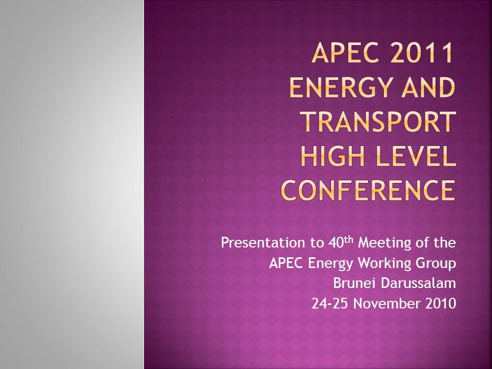 Presentation to 40 th Meeting of the APEC Energy Working Group Brunei Darussalam November 2010