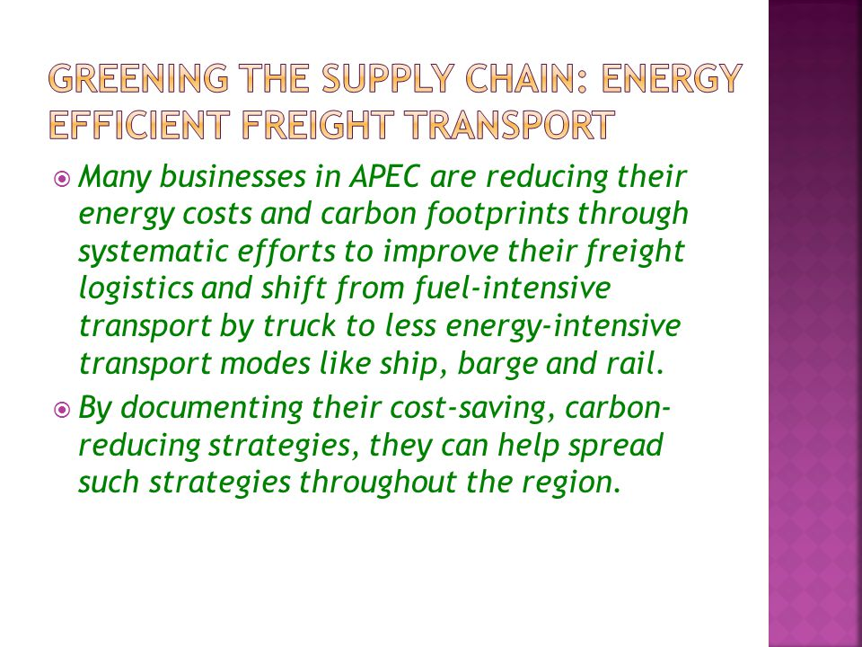  Many businesses in APEC are reducing their energy costs and carbon footprints through systematic efforts to improve their freight logistics and shift from fuel-intensive transport by truck to less energy-intensive transport modes like ship, barge and rail.