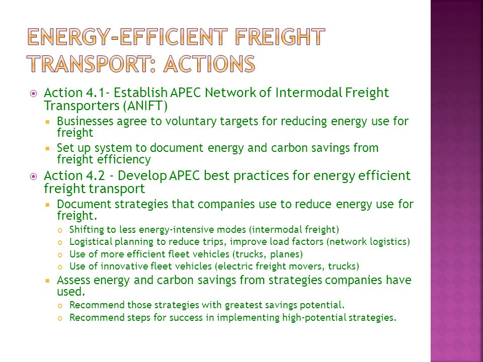  Action 4.1- Establish APEC Network of Intermodal Freight Transporters (ANIFT)  Businesses agree to voluntary targets for reducing energy use for freight  Set up system to document energy and carbon savings from freight efficiency  Action Develop APEC best practices for energy efficient freight transport  Document strategies that companies use to reduce energy use for freight.