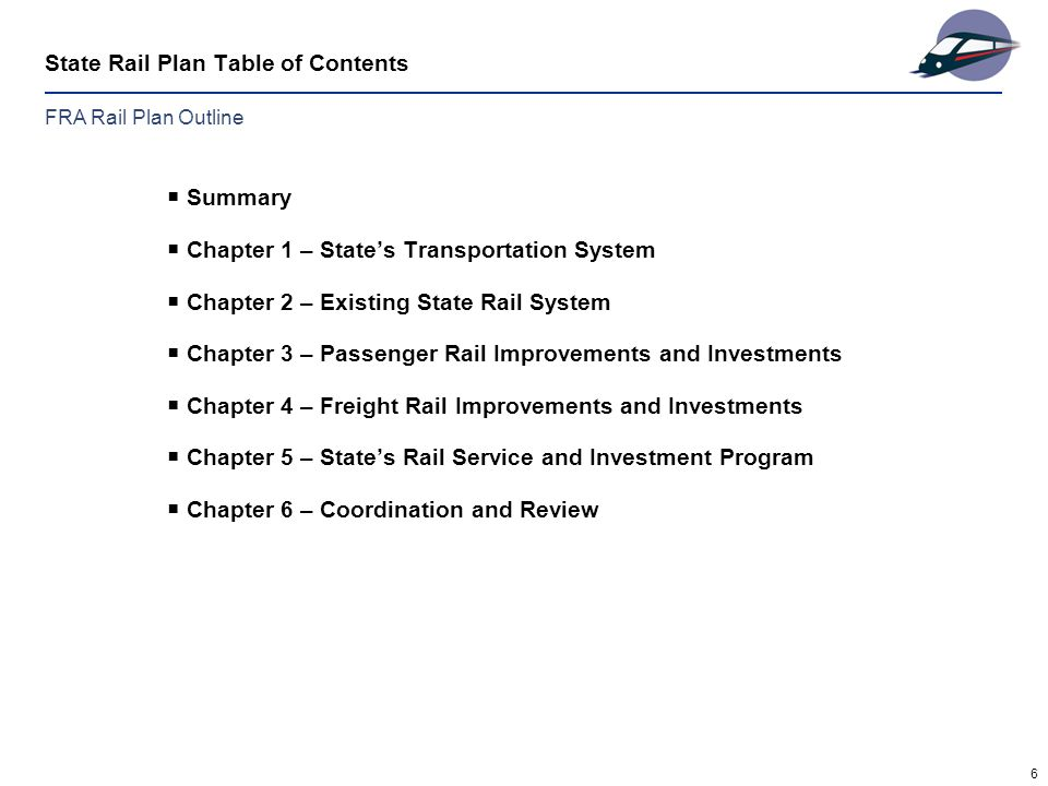 6 State Rail Plan Table of Contents  Summary  Chapter 1 – State's Transportation System  Chapter 2 – Existing State Rail System  Chapter 3 – Passenger Rail Improvements and Investments  Chapter 4 – Freight Rail Improvements and Investments  Chapter 5 – State's Rail Service and Investment Program  Chapter 6 – Coordination and Review FRA Rail Plan Outline