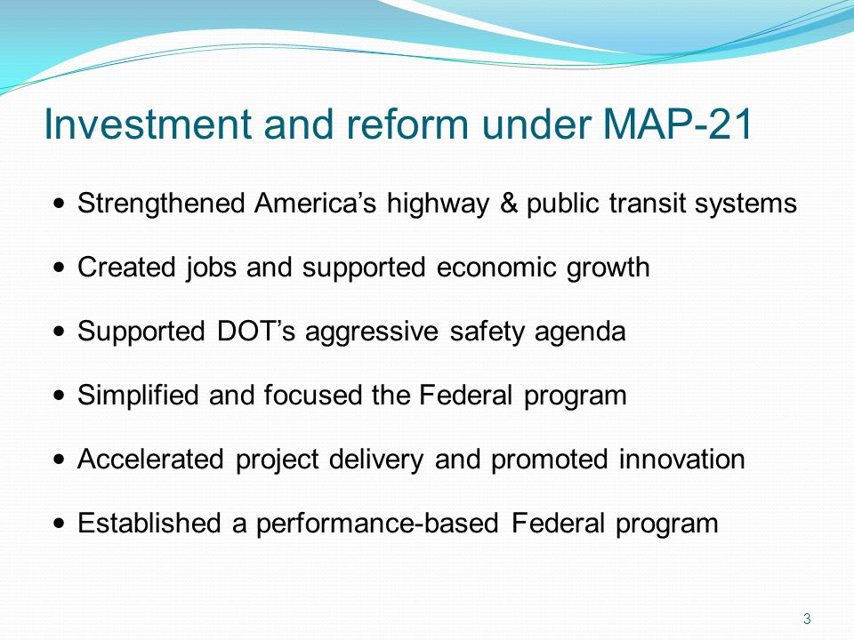 Investment and reform under MAP-21 3 Strengthened America's highway & public transit systems Created jobs and supported economic growth Supported DOT's aggressive safety agenda Simplified and focused the Federal program Accelerated project delivery and promoted innovation Established a performance-based Federal program