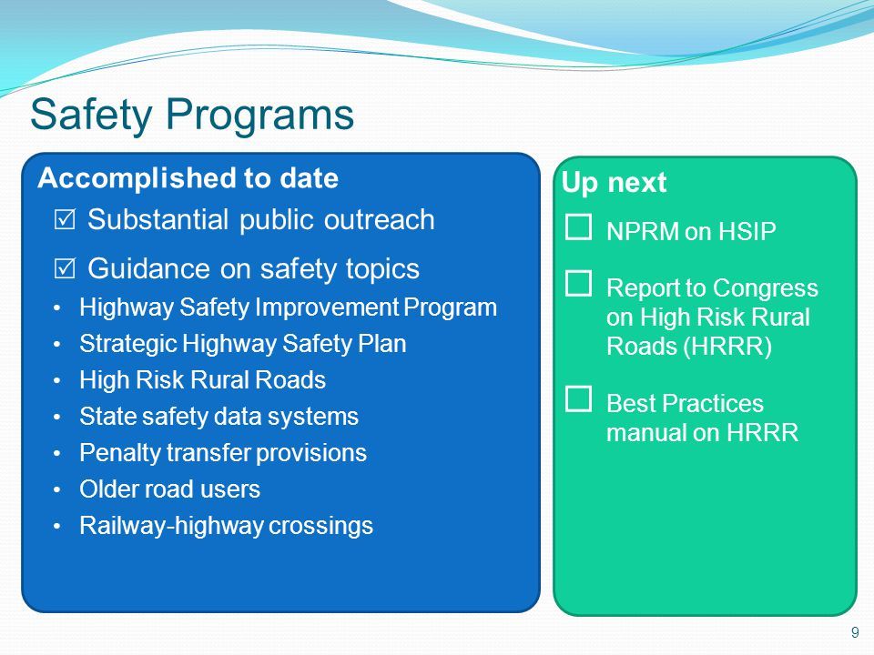 9 Accomplished to date Up next Safety Programs  Substantial public outreach  Guidance on safety topics Highway Safety Improvement Program Strategic Highway Safety Plan High Risk Rural Roads State safety data systems Penalty transfer provisions Older road users Railway-highway crossings  NPRM on HSIP  Report to Congress on High Risk Rural Roads (HRRR)  Best Practices manual on HRRR