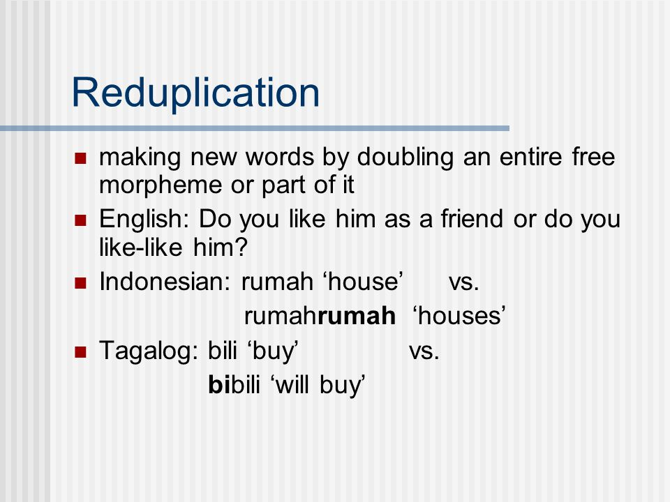 Reduplication making new words by doubling an entire free morpheme or part of it English: Do you like him as a friend or do you like-like him.
