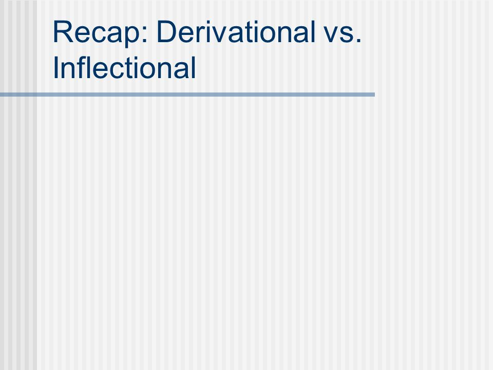 Recap: Derivational vs. Inflectional
