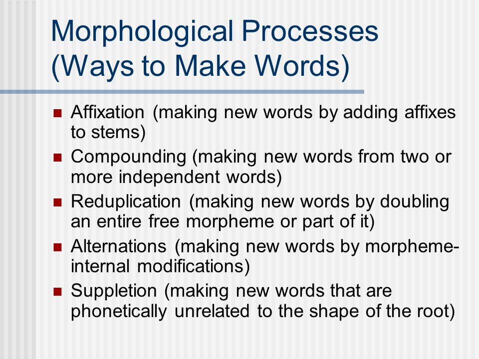Morphological Processes (Ways to Make Words) Affixation (making new words by adding affixes to stems) Compounding (making new words from two or more independent words) Reduplication (making new words by doubling an entire free morpheme or part of it) Alternations (making new words by morpheme- internal modifications) Suppletion (making new words that are phonetically unrelated to the shape of the root)
