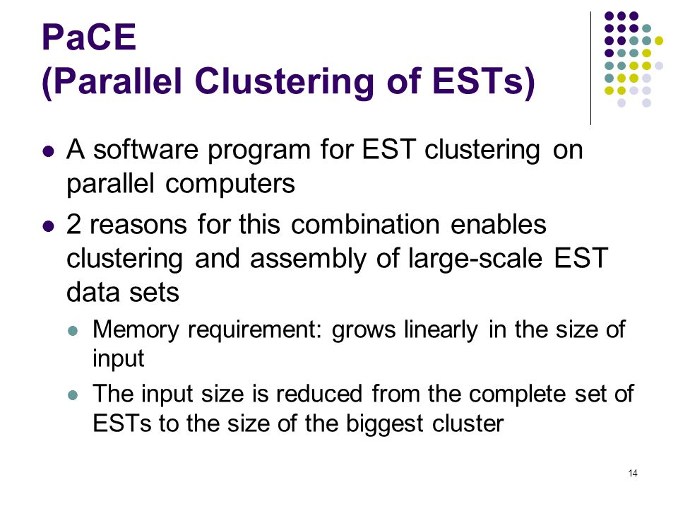 14 PaCE (Parallel Clustering of ESTs) A software program for EST clustering on parallel computers 2 reasons for this combination enables clustering and assembly of large-scale EST data sets Memory requirement: grows linearly in the size of input The input size is reduced from the complete set of ESTs to the size of the biggest cluster