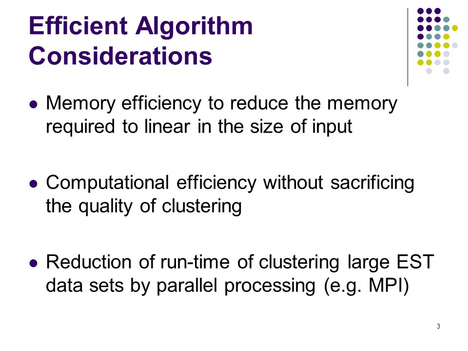 3 Efficient Algorithm Considerations Memory efficiency to reduce the memory required to linear in the size of input Computational efficiency without sacrificing the quality of clustering Reduction of run-time of clustering large EST data sets by parallel processing (e.g.