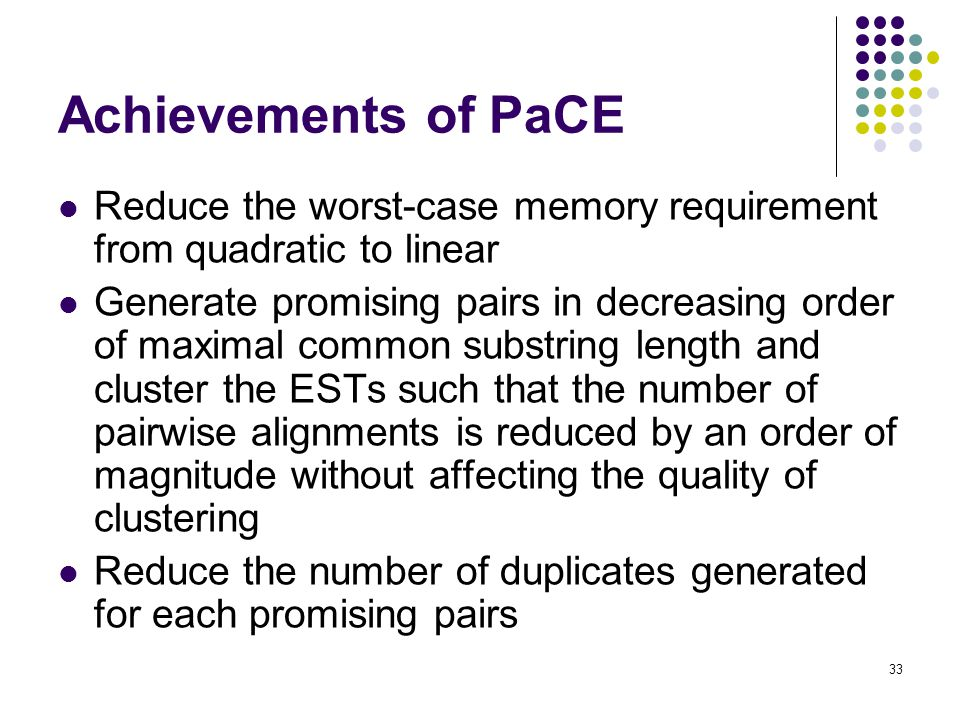 33 Achievements of PaCE Reduce the worst-case memory requirement from quadratic to linear Generate promising pairs in decreasing order of maximal common substring length and cluster the ESTs such that the number of pairwise alignments is reduced by an order of magnitude without affecting the quality of clustering Reduce the number of duplicates generated for each promising pairs