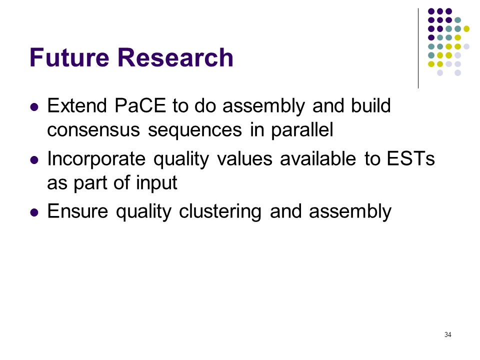 34 Future Research Extend PaCE to do assembly and build consensus sequences in parallel Incorporate quality values available to ESTs as part of input Ensure quality clustering and assembly