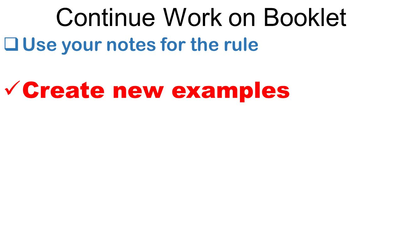 Continue Work on Booklet  Use your notes for the rule Create new examples
