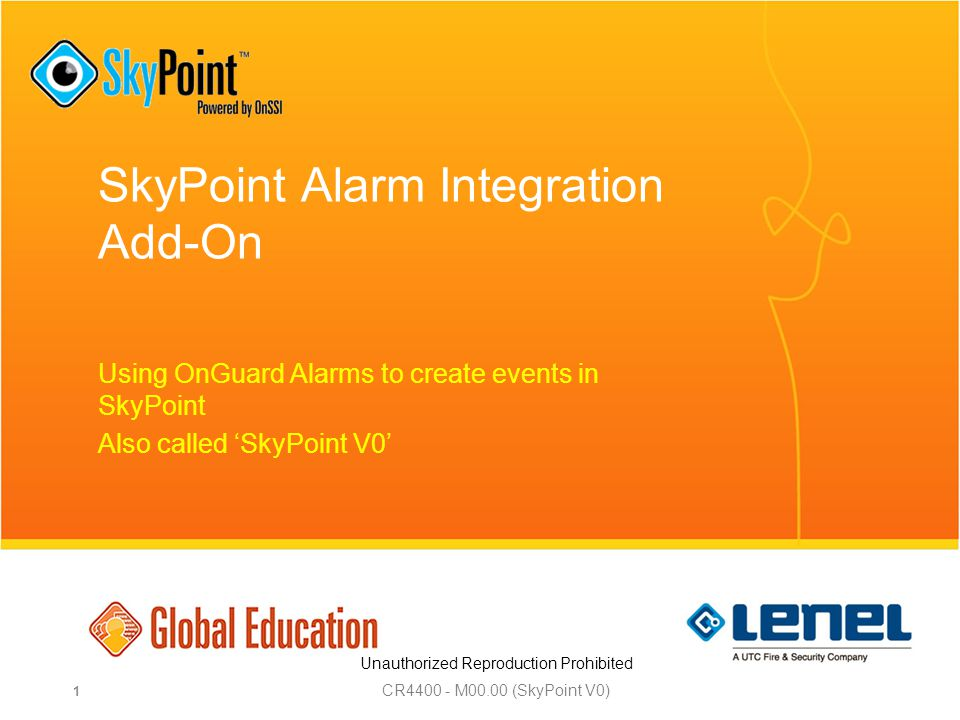 Unauthorized Reproduction Prohibited SkyPoint Alarm Integration Add-On Using OnGuard Alarms to create events in SkyPoint Also called 'SkyPoint V0' CR M00.00 (SkyPoint V0) 1
