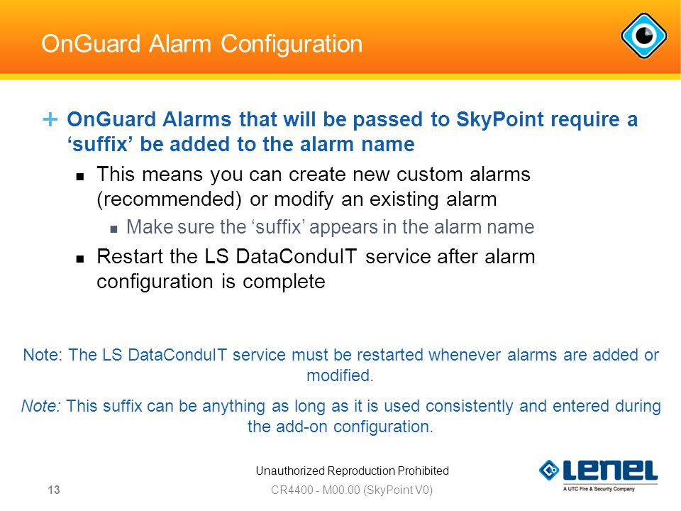 Unauthorized Reproduction Prohibited OnGuard Alarm Configuration  OnGuard Alarms that will be passed to SkyPoint require a 'suffix' be added to the alarm name This means you can create new custom alarms (recommended) or modify an existing alarm Make sure the 'suffix' appears in the alarm name Restart the LS DataConduIT service after alarm configuration is complete CR M00.00 (SkyPoint V0) 13 Note: The LS DataConduIT service must be restarted whenever alarms are added or modified.
