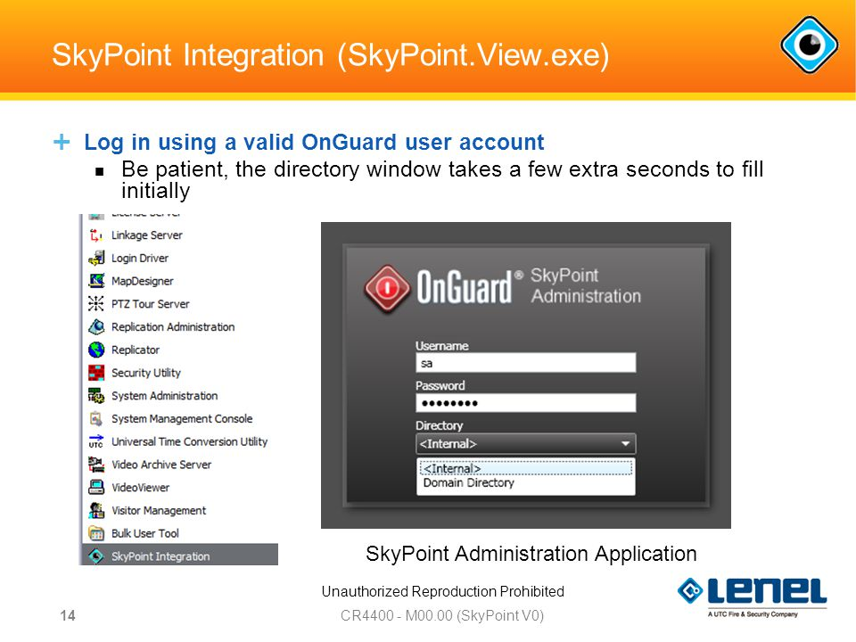Unauthorized Reproduction Prohibited SkyPoint Integration (SkyPoint.View.exe) CR M00.00 (SkyPoint V0) 14 SkyPoint Administration Application  Log in using a valid OnGuard user account Be patient, the directory window takes a few extra seconds to fill initially