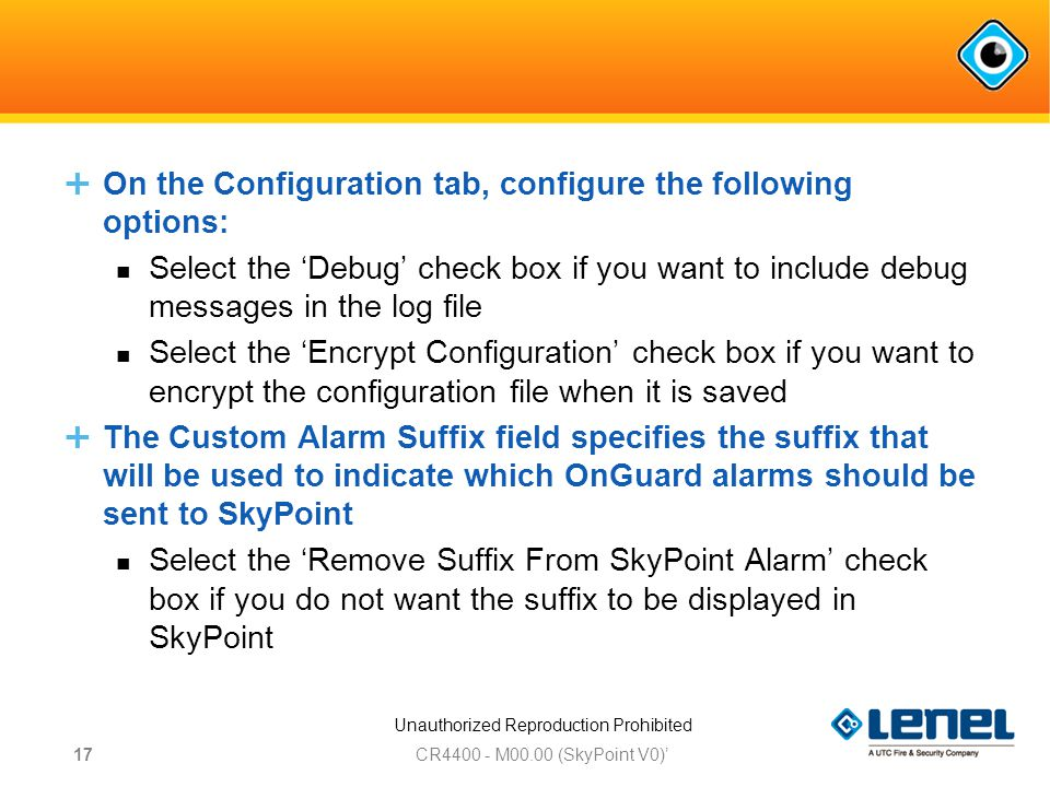 Unauthorized Reproduction Prohibited  On the Configuration tab, configure the following options: Select the 'Debug' check box if you want to include debug messages in the log file Select the 'Encrypt Configuration' check box if you want to encrypt the configuration file when it is saved  The Custom Alarm Suffix field specifies the suffix that will be used to indicate which OnGuard alarms should be sent to SkyPoint Select the 'Remove Suffix From SkyPoint Alarm' check box if you do not want the suffix to be displayed in SkyPoint CR M00.00 (SkyPoint V0)' 17