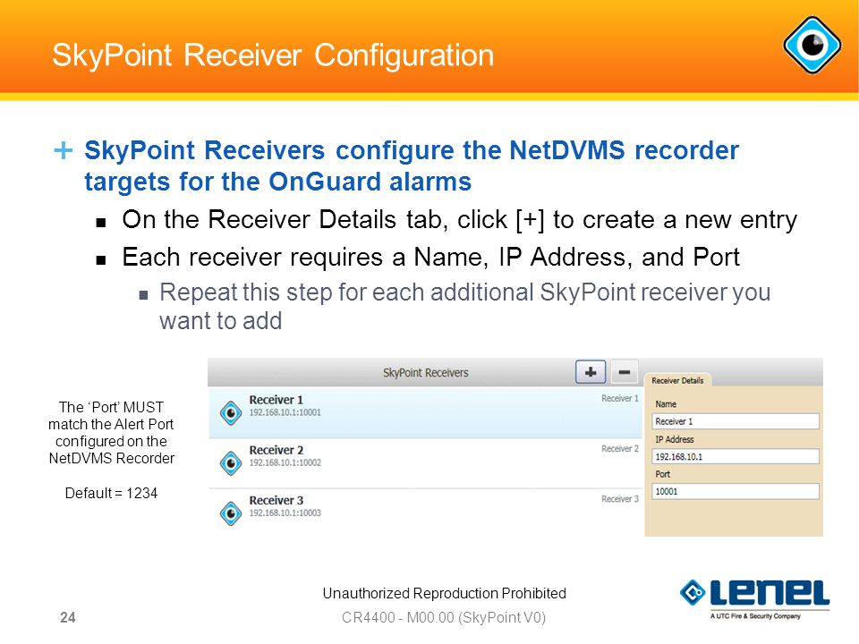 Unauthorized Reproduction Prohibited SkyPoint Receiver Configuration  SkyPoint Receivers configure the NetDVMS recorder targets for the OnGuard alarms On the Receiver Details tab, click [+] to create a new entry Each receiver requires a Name, IP Address, and Port Repeat this step for each additional SkyPoint receiver you want to add CR M00.00 (SkyPoint V0) 24 The 'Port' MUST match the Alert Port configured on the NetDVMS Recorder Default = 1234