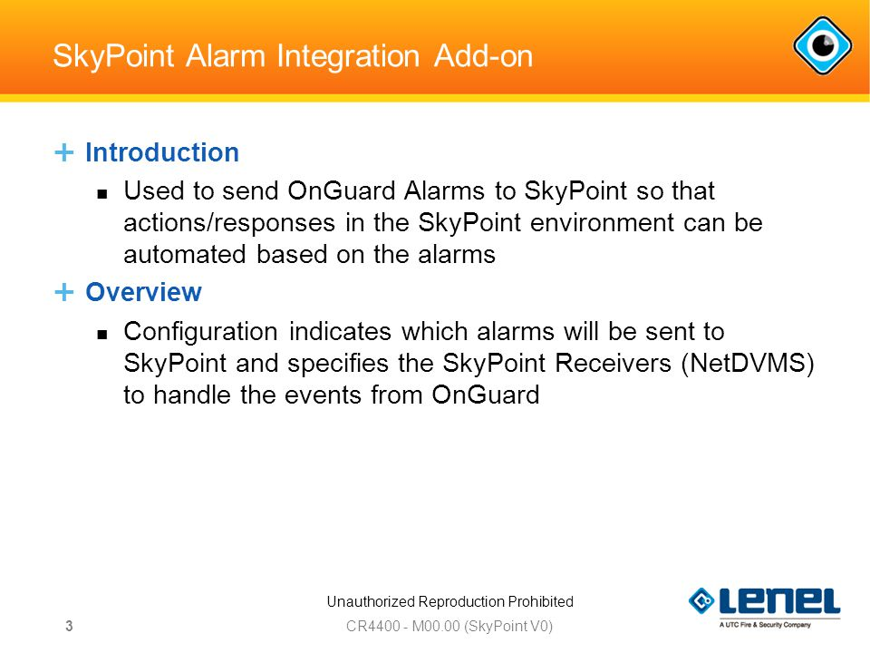 Unauthorized Reproduction Prohibited SkyPoint Alarm Integration Add-on  Introduction Used to send OnGuard Alarms to SkyPoint so that actions/responses in the SkyPoint environment can be automated based on the alarms  Overview Configuration indicates which alarms will be sent to SkyPoint and specifies the SkyPoint Receivers (NetDVMS) to handle the events from OnGuard CR M00.00 (SkyPoint V0) 3