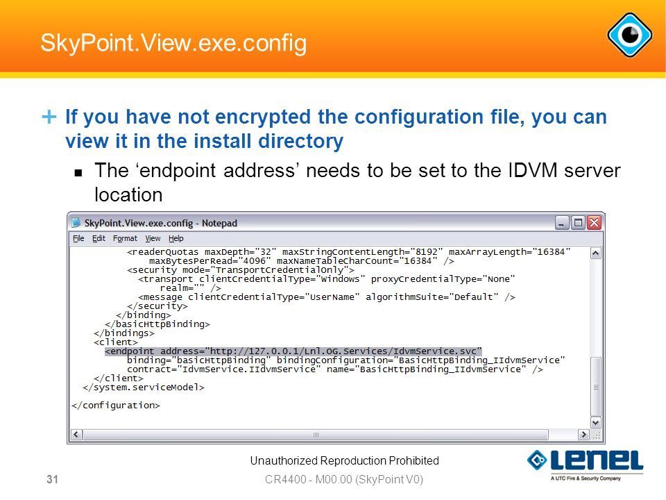 Unauthorized Reproduction Prohibited SkyPoint.View.exe.config  If you have not encrypted the configuration file, you can view it in the install directory The 'endpoint address' needs to be set to the IDVM server location Change the IP to be the IP of the IDVM web Server CR M00.00 (SkyPoint V0) 31