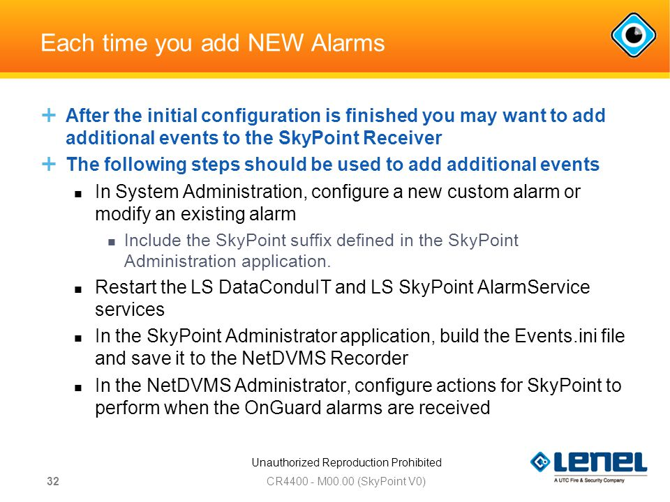 Unauthorized Reproduction Prohibited Each time you add NEW Alarms  After the initial configuration is finished you may want to add additional events to the SkyPoint Receiver  The following steps should be used to add additional events In System Administration, configure a new custom alarm or modify an existing alarm Include the SkyPoint suffix defined in the SkyPoint Administration application.