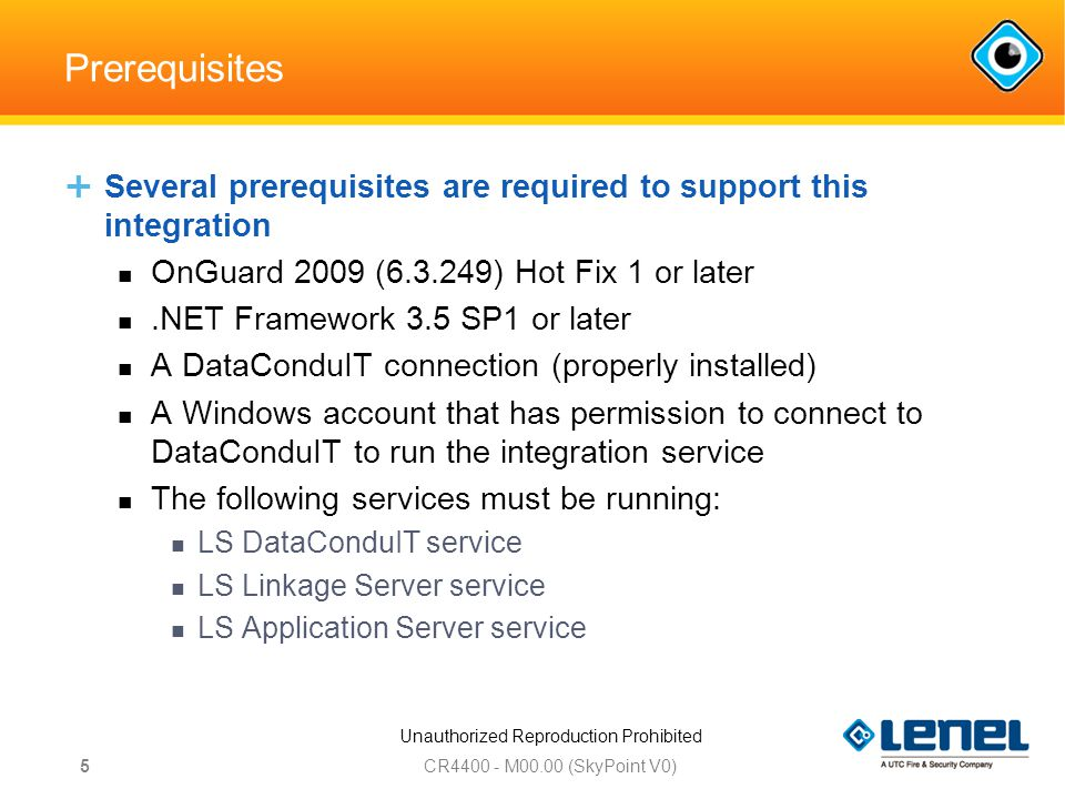 Unauthorized Reproduction Prohibited Prerequisites  Several prerequisites are required to support this integration OnGuard 2009 ( ) Hot Fix 1 or later.NET Framework 3.5 SP1 or later A DataConduIT connection (properly installed) A Windows account that has permission to connect to DataConduIT to run the integration service The following services must be running: LS DataConduIT service LS Linkage Server service LS Application Server service CR M00.00 (SkyPoint V0) 5