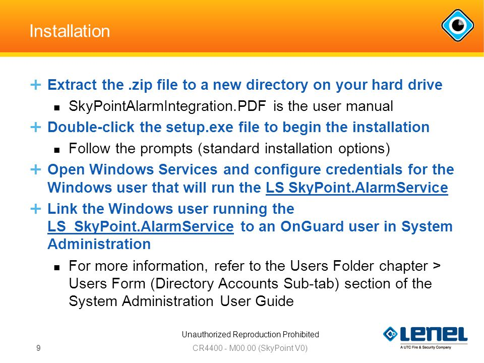 Unauthorized Reproduction Prohibited Installation  Extract the.zip file to a new directory on your hard drive SkyPointAlarmIntegration.PDF is the user manual  Double-click the setup.exe file to begin the installation Follow the prompts (standard installation options)  Open Windows Services and configure credentials for the Windows user that will run the LS SkyPoint.AlarmService  Link the Windows user running the LS_SkyPoint.AlarmService to an OnGuard user in System Administration For more information, refer to the Users Folder chapter > Users Form (Directory Accounts Sub-tab) section of the System Administration User Guide CR M00.00 (SkyPoint V0) 9