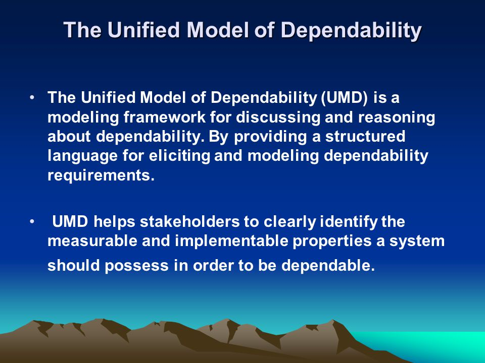 The Unified Model of Dependability The Unified Model of Dependability (UMD) is a modeling framework for discussing and reasoning about dependability.