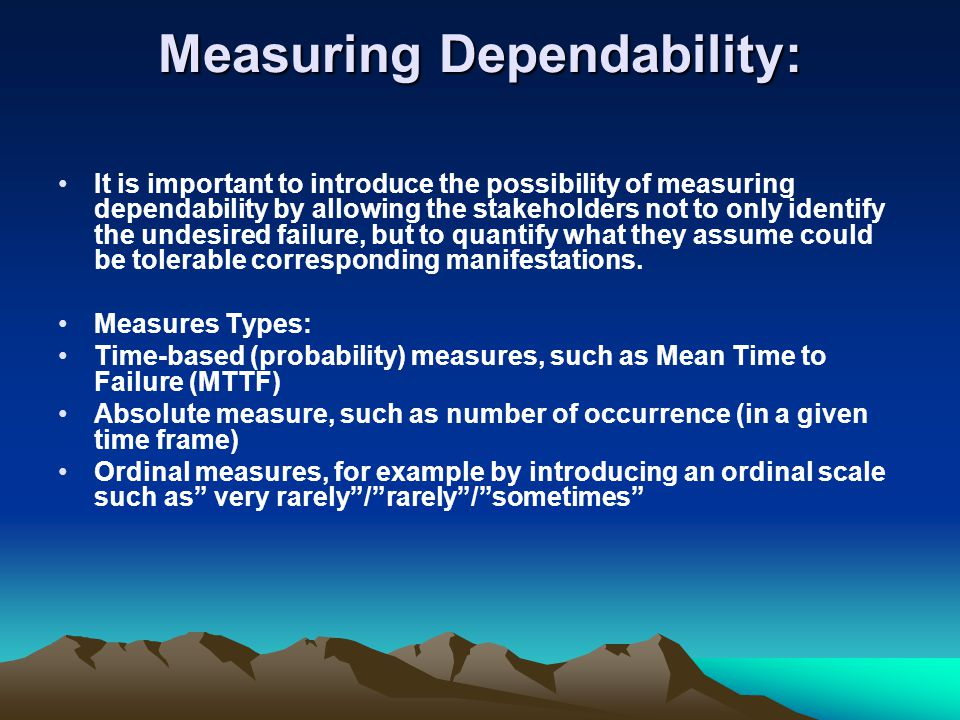 Measuring Dependability: It is important to introduce the possibility of measuring dependability by allowing the stakeholders not to only identify the undesired failure, but to quantify what they assume could be tolerable corresponding manifestations.