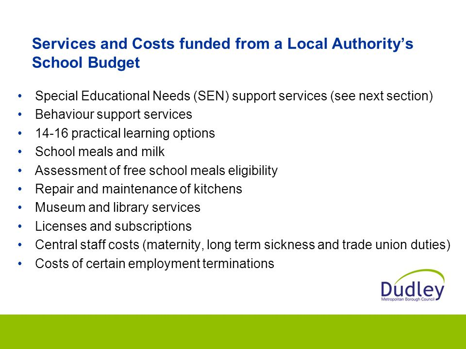 Services and Costs funded from a Local Authority's School Budget Special Educational Needs (SEN) support services (see next section) Behaviour support services practical learning options School meals and milk Assessment of free school meals eligibility Repair and maintenance of kitchens Museum and library services Licenses and subscriptions Central staff costs (maternity, long term sickness and trade union duties) Costs of certain employment terminations