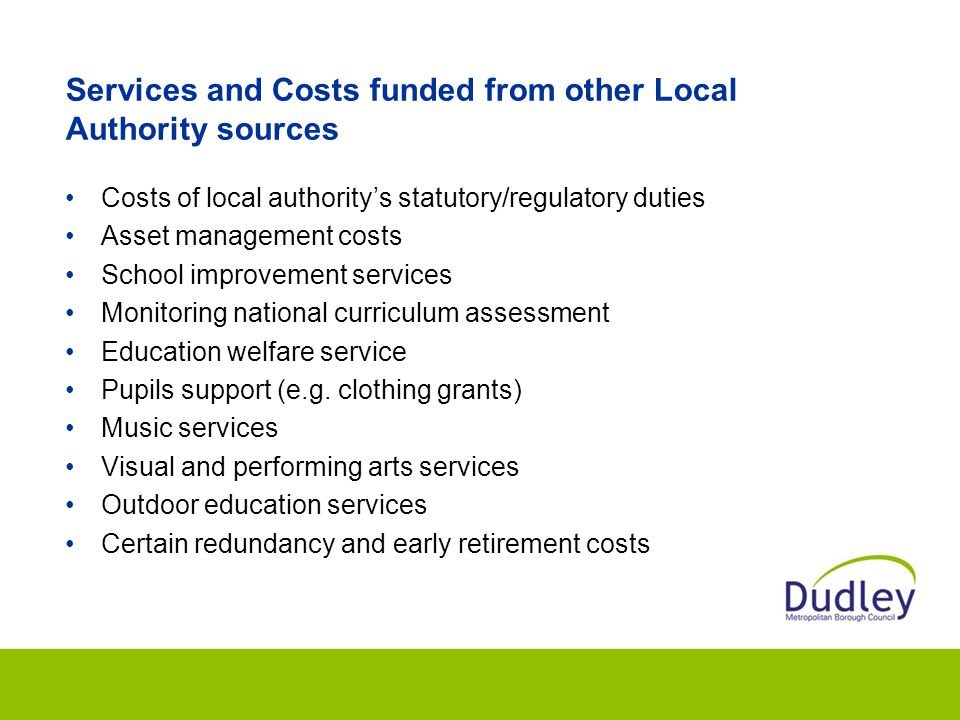 Services and Costs funded from other Local Authority sources Costs of local authority's statutory/regulatory duties Asset management costs School improvement services Monitoring national curriculum assessment Education welfare service Pupils support (e.g.