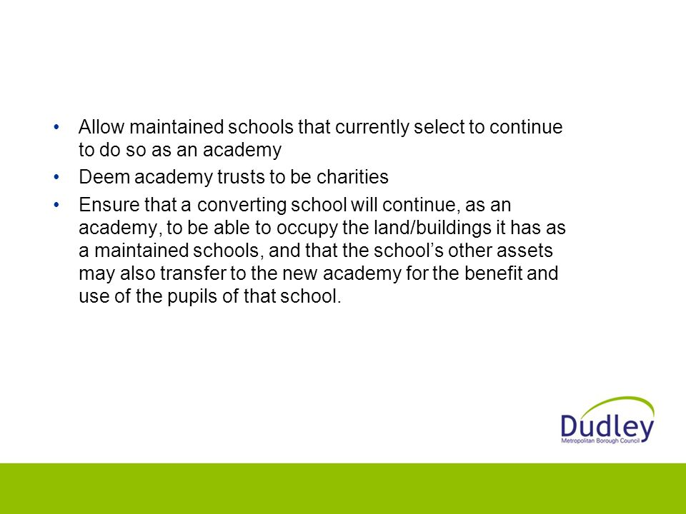 Allow maintained schools that currently select to continue to do so as an academy Deem academy trusts to be charities Ensure that a converting school will continue, as an academy, to be able to occupy the land/buildings it has as a maintained schools, and that the school's other assets may also transfer to the new academy for the benefit and use of the pupils of that school.