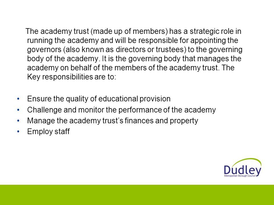 The academy trust (made up of members) has a strategic role in running the academy and will be responsible for appointing the governors (also known as directors or trustees) to the governing body of the academy.