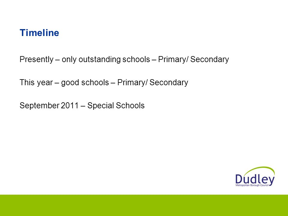Timeline Presently – only outstanding schools – Primary/ Secondary This year – good schools – Primary/ Secondary September 2011 – Special Schools