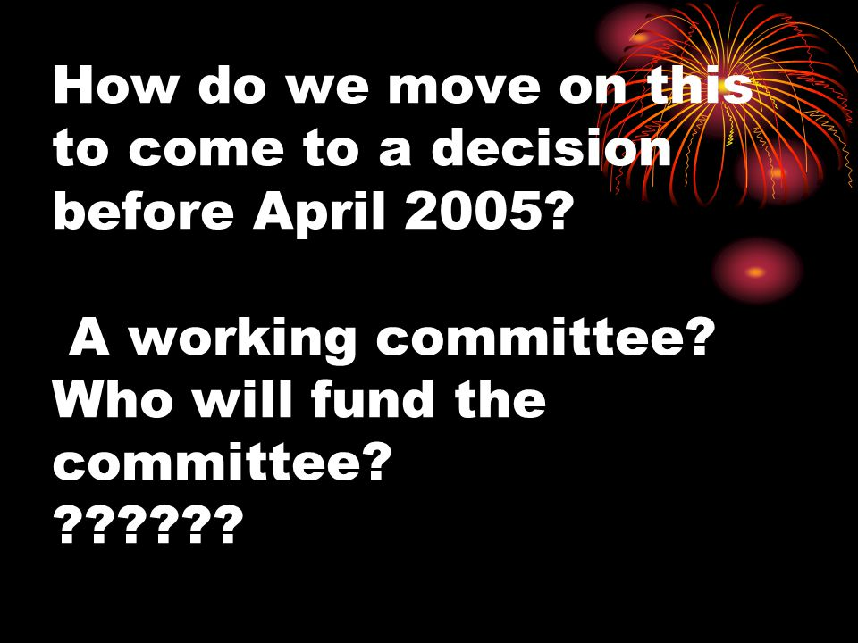 How do we move on this to come to a decision before April 2005.
