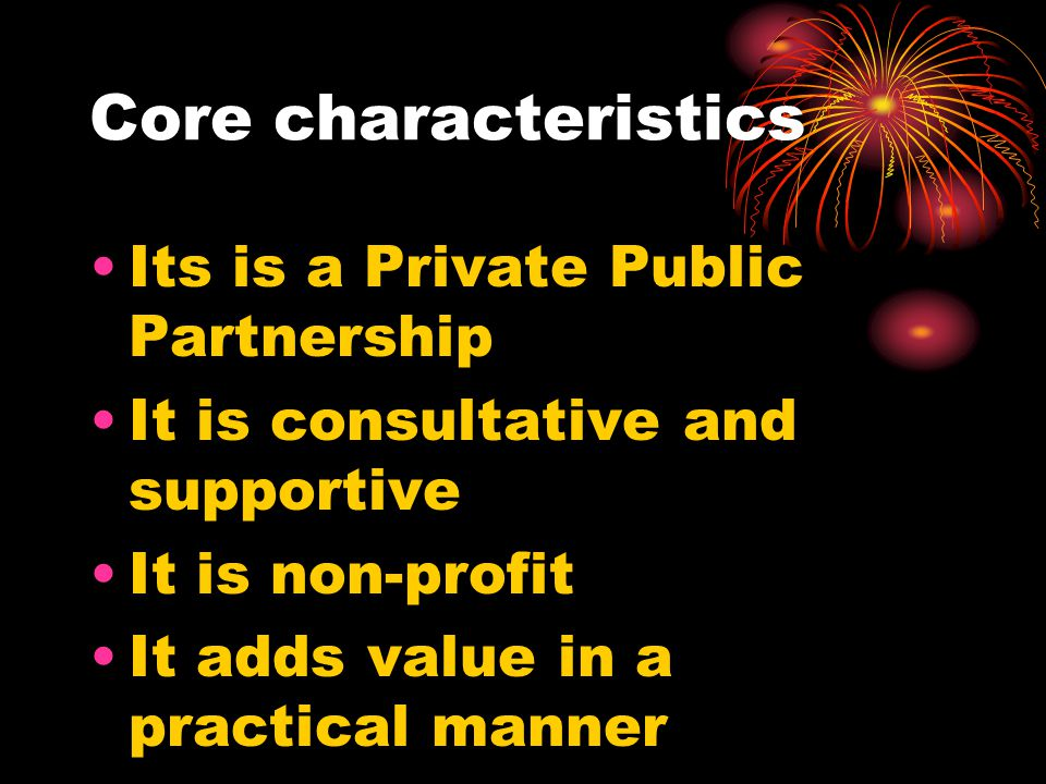 Core characteristics Its is a Private Public Partnership It is consultative and supportive It is non-profit It adds value in a practical manner Etc.