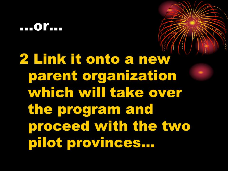 …or… 2 Link it onto a new parent organization which will take over the program and proceed with the two pilot provinces…