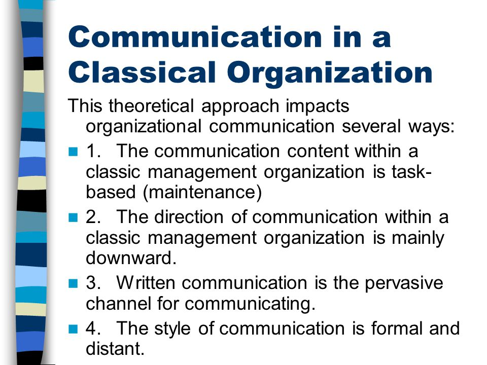 Communication in a Classical Organization This theoretical approach impacts organizational communication several ways: 1.The communication content wit