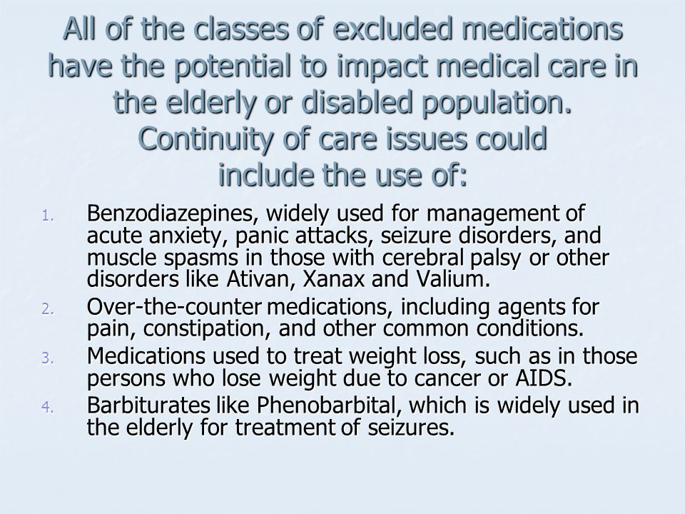 All of the classes of excluded medications have the potential to impact medical care in the elderly or disabled population.