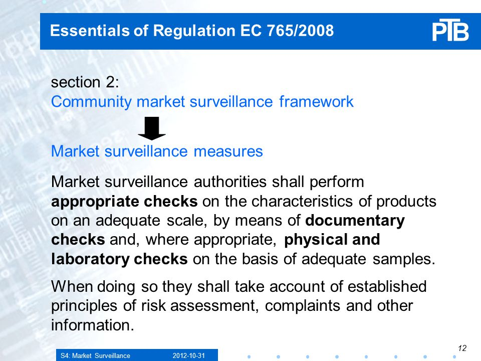 S4: Market Surveillance Essentials of Regulation EC 765/2008 section 2: Community market surveillance framework Market surveillance measures Market surveillance authorities shall perform appropriate checks on the characteristics of products on an adequate scale, by means of documentary checks and, where appropriate, physical and laboratory checks on the basis of adequate samples.